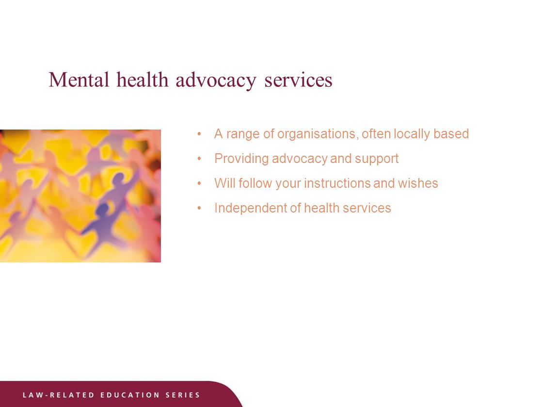 Mental health advocacy services A range of organisations, often locally based Providing advocacy and support Will follow your instructions and wishes Independent of health services