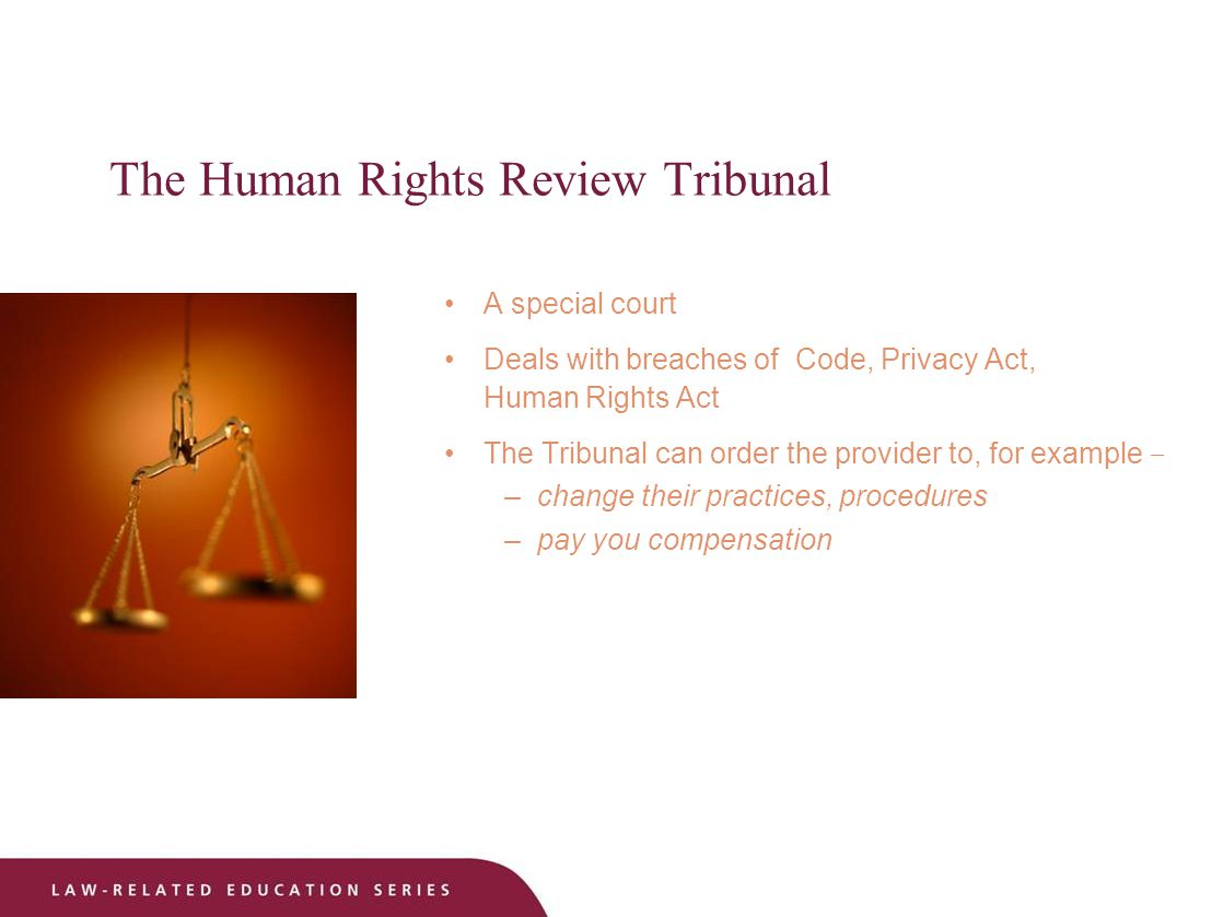The Human Rights Review Tribunal A special court Deals with breaches of Code, Privacy Act, Human Rights Act The Tribunal can order the provider to, for example – –change their practices, procedures –pay you compensation