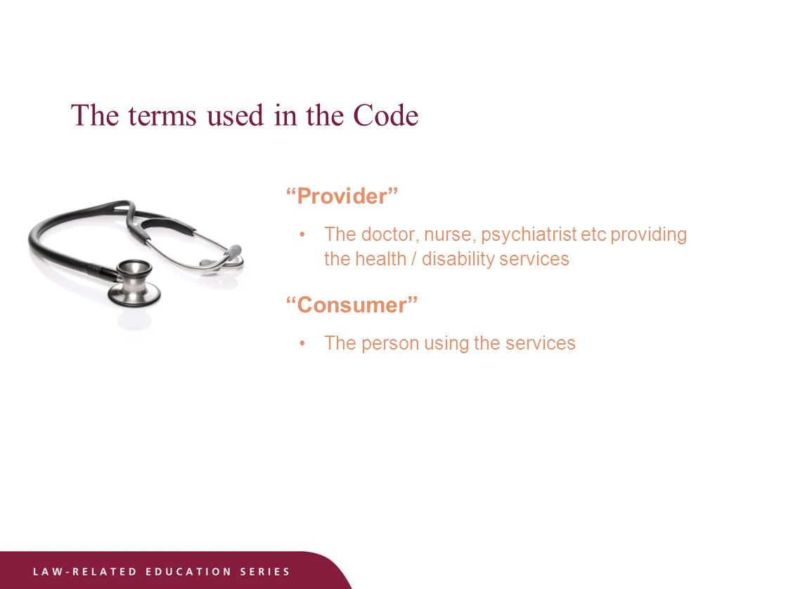 The terms used in the Code Provider The doctor, nurse, psychiatrist etc providing the health / disability services Consumer The person using the services
