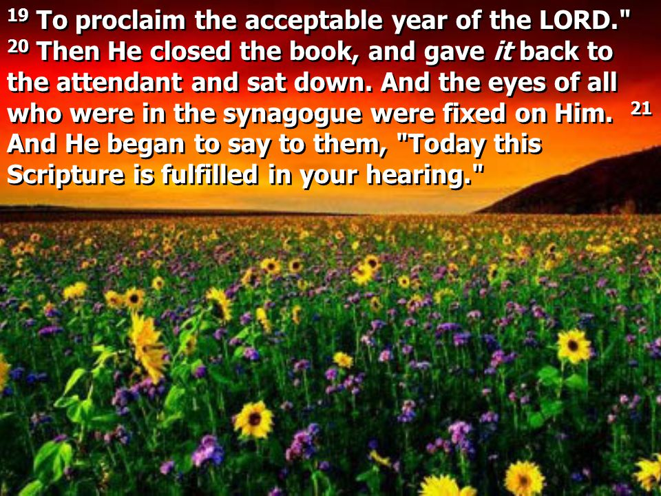 19 To proclaim the acceptable year of the LORD. 20 Then He closed the book, and gave it back to the attendant and sat down.
