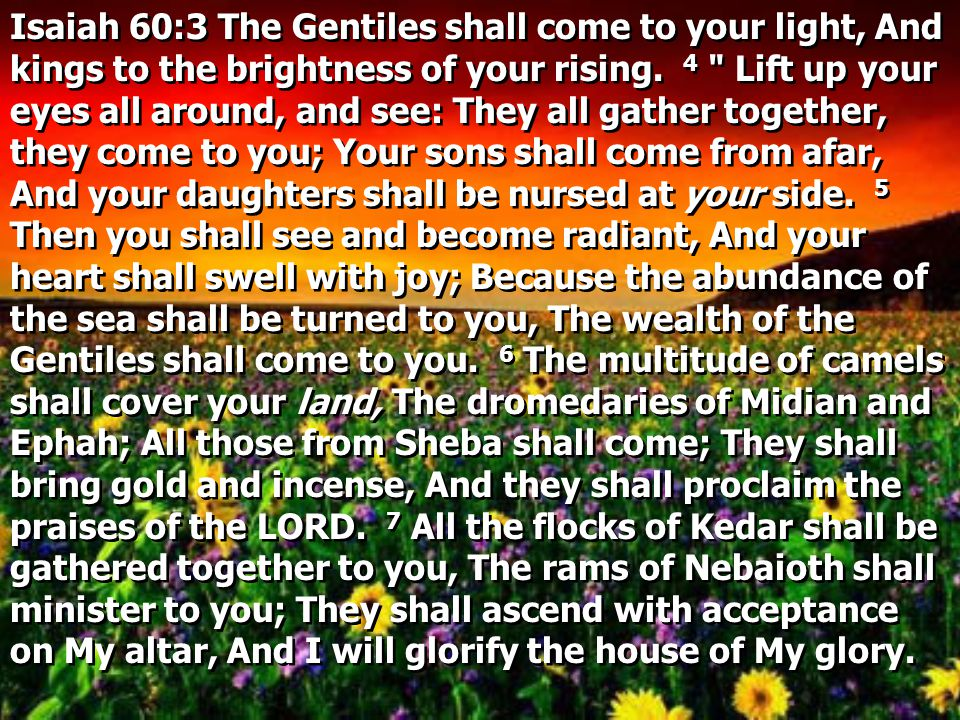 Isaiah 60:3 The Gentiles shall come to your light, And kings to the brightness of your rising.