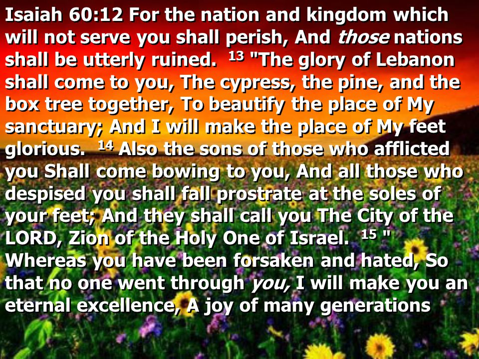 Isaiah 60:12 For the nation and kingdom which will not serve you shall perish, And those nations shall be utterly ruined.