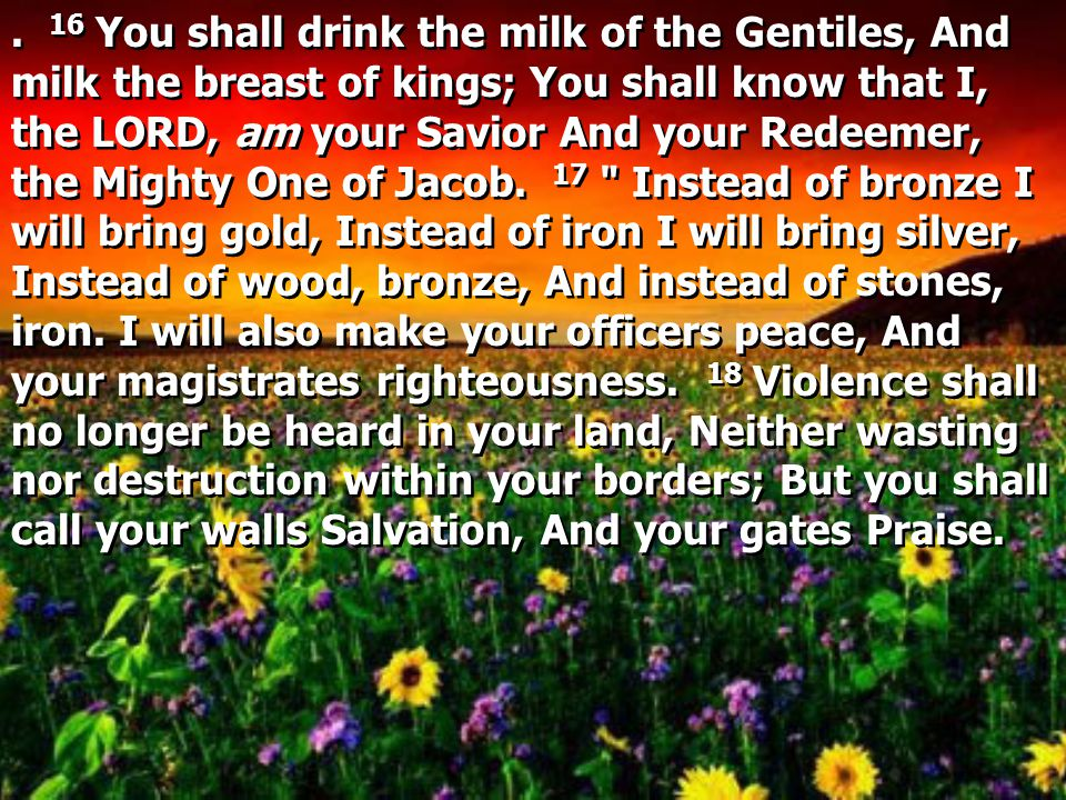 16 You shall drink the milk of the Gentiles, And milk the breast of kings; You shall know that I, the LORD, am your Savior And your Redeemer, the Mighty One of Jacob.