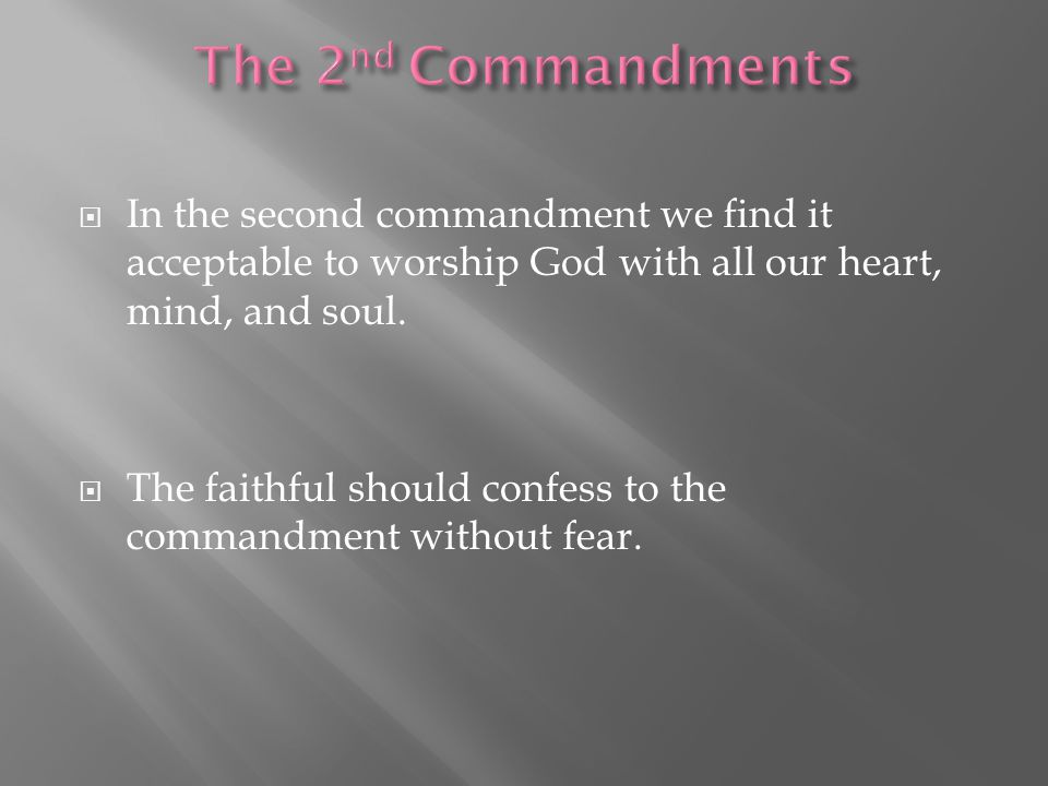  In the second commandment we find it acceptable to worship God with all our heart, mind, and soul.  The faithful should confess to the commandment