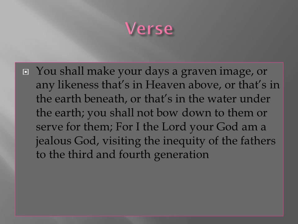  You shall make your days a graven image, or any likeness that's in Heaven above, or that's in the earth beneath, or that's in the water under the earth; you shall not bow down to them or serve for them; For I the Lord your God am a jealous God, visiting the inequity of the fathers to the third and fourth generation