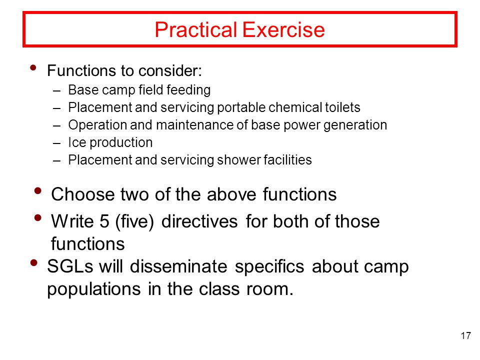 17 Practical Exercise Functions to consider: –Base camp field feeding –Placement and servicing portable chemical toilets –Operation and maintenance of base power generation –Ice production –Placement and servicing shower facilities Choose two of the above functions Write 5 (five) directives for both of those functions SGLs will disseminate specifics about camp populations in the class room.