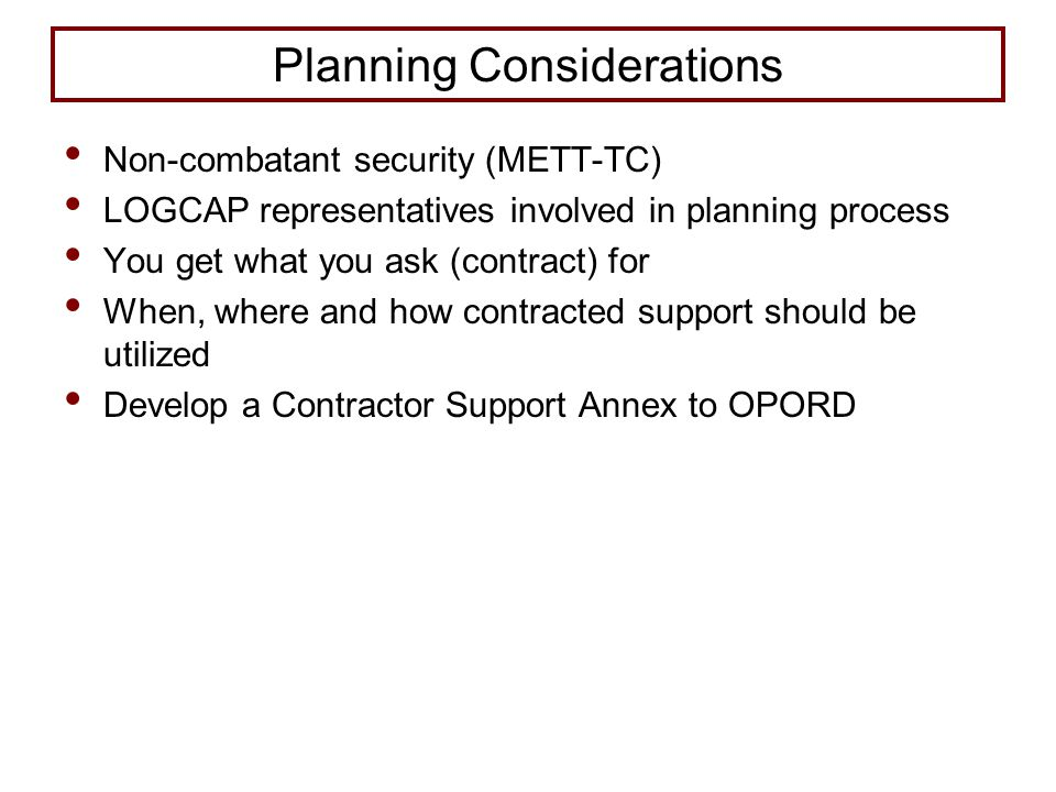 Planning Considerations Non-combatant security (METT-TC) LOGCAP representatives involved in planning process You get what you ask (contract) for When, where and how contracted support should be utilized Develop a Contractor Support Annex to OPORD