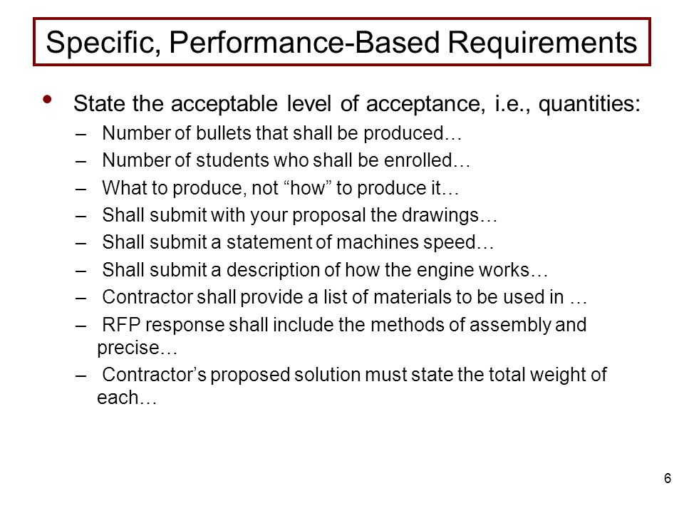 6 Specific, Performance-Based Requirements State the acceptable level of acceptance, i.e., quantities: – Number of bullets that shall be produced… – Number of students who shall be enrolled… – What to produce, not how to produce it… – Shall submit with your proposal the drawings… – Shall submit a statement of machines speed… – Shall submit a description of how the engine works… – Contractor shall provide a list of materials to be used in … – RFP response shall include the methods of assembly and precise… – Contractor's proposed solution must state the total weight of each…