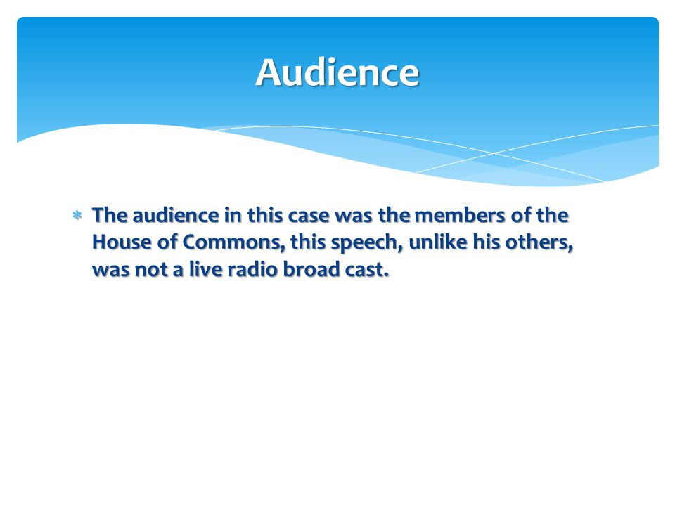  The audience in this case was the members of the House of Commons, this speech, unlike his others, was not a live radio broad cast. Audience