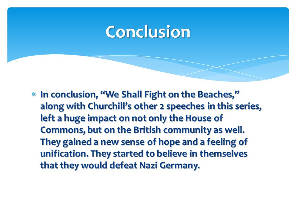 """ In conclusion, """"We Shall Fight on the Beaches,"""" along with Churchill's other 2 speeches in this series, left a huge impact on not only the House of"""