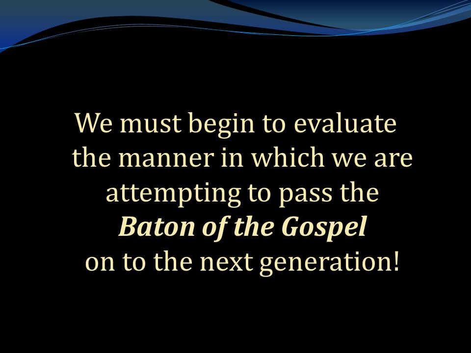 . We must begin to evaluate the manner in which we are attempting to pass the Baton of the Gospel on to the next generation!