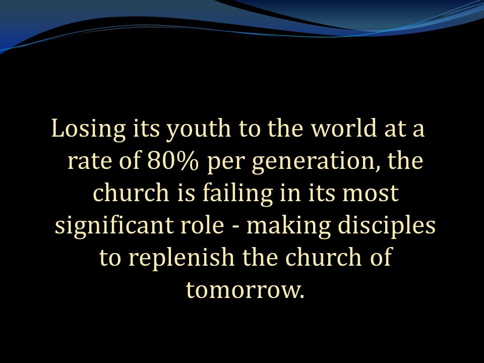 . Losing its youth to the world at a rate of 80% per generation, the church is failing in its most significant role - making disciples to replenish th