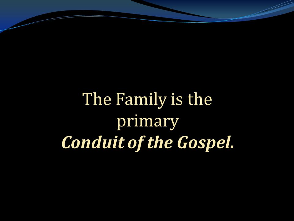 . The Family is the primary Conduit of the Gospel. The Family is the primary Conduit of the Gospel.