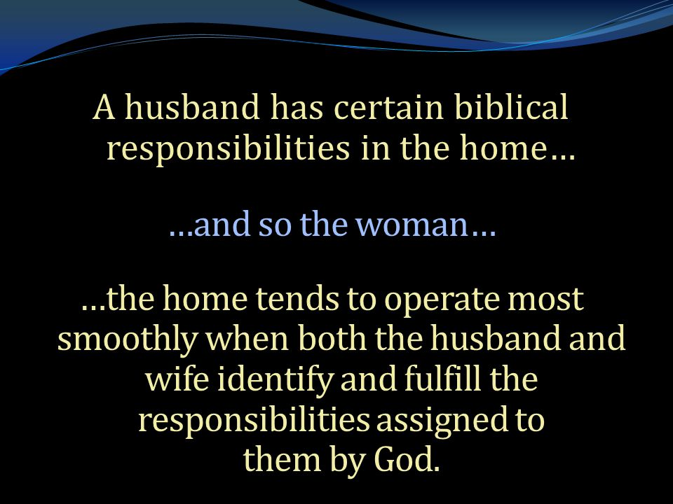 . A husband has certain biblical responsibilities in the home… …and so the woman… …the home tends to operate most smoothly when both the husband and w