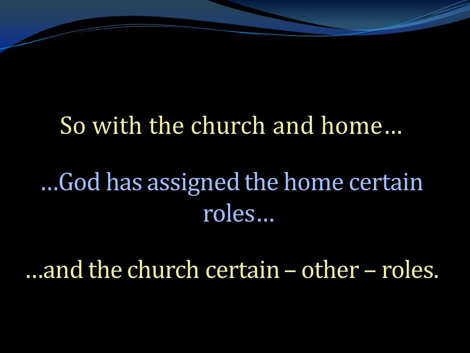 . So with the church and home… …God has assigned the home certain roles… …and the church certain – other – roles.