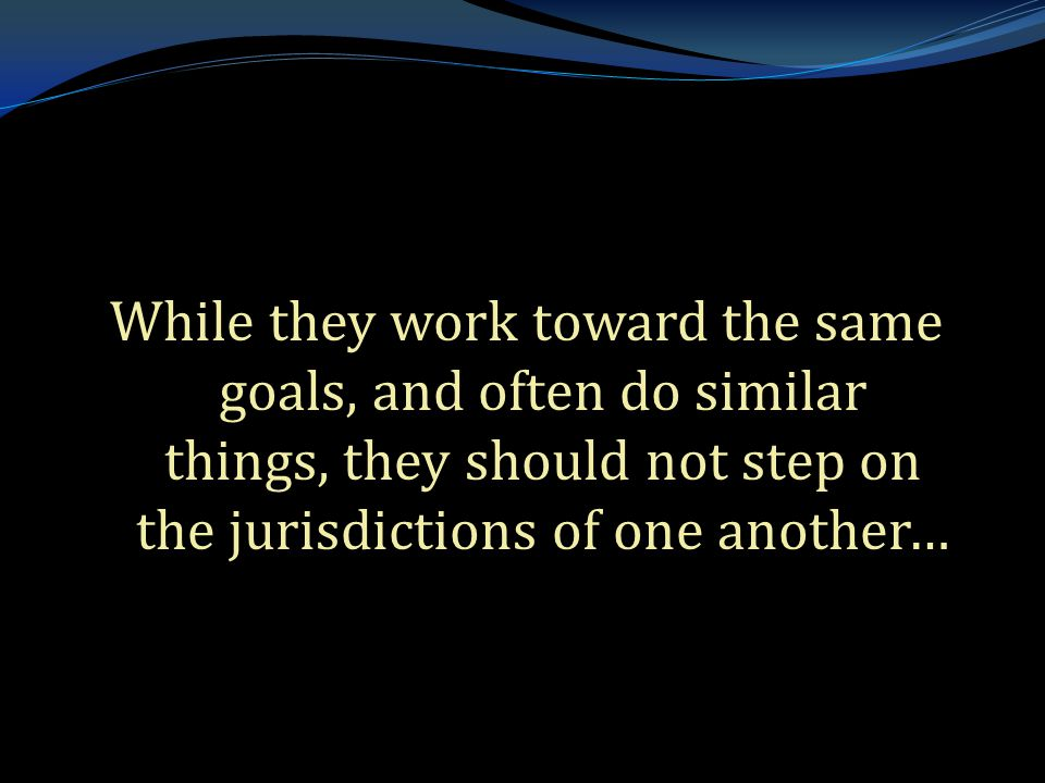 . While they work toward the same goals, and often do similar things, they should not step on the jurisdictions of one another…
