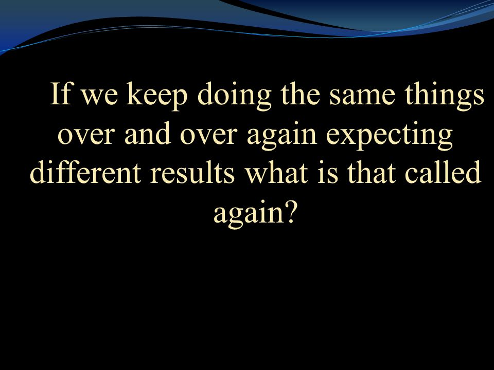 If we keep doing the same things over and over again expecting different results what is that called again?