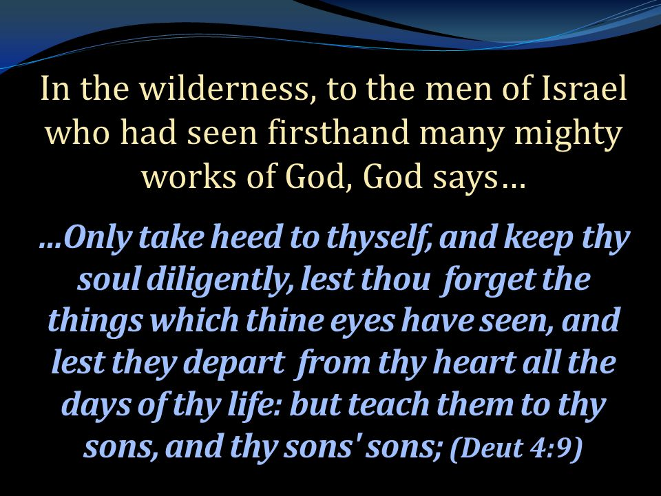 . In the wilderness, to the men of Israel who had seen firsthand many mighty works of God, God says… …Only take heed to thyself, and keep thy soul diligently, lest thou forget the things which thine eyes have seen, and lest they depart from thy heart all the days of thy life: but teach them to thy sons, and thy sons sons; (Deut 4:9)