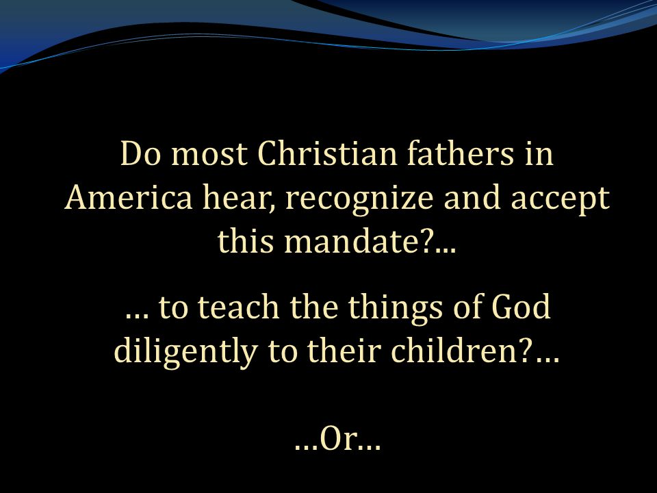 Do most Christian fathers in America hear, recognize and accept this mandate?...