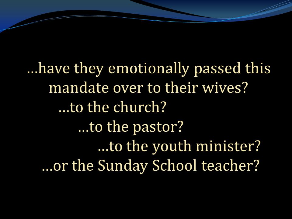 . …have they emotionally passed this mandate over to their wives? …to the church? …to the pastor? …to the youth minister? …or the Sunday School teache