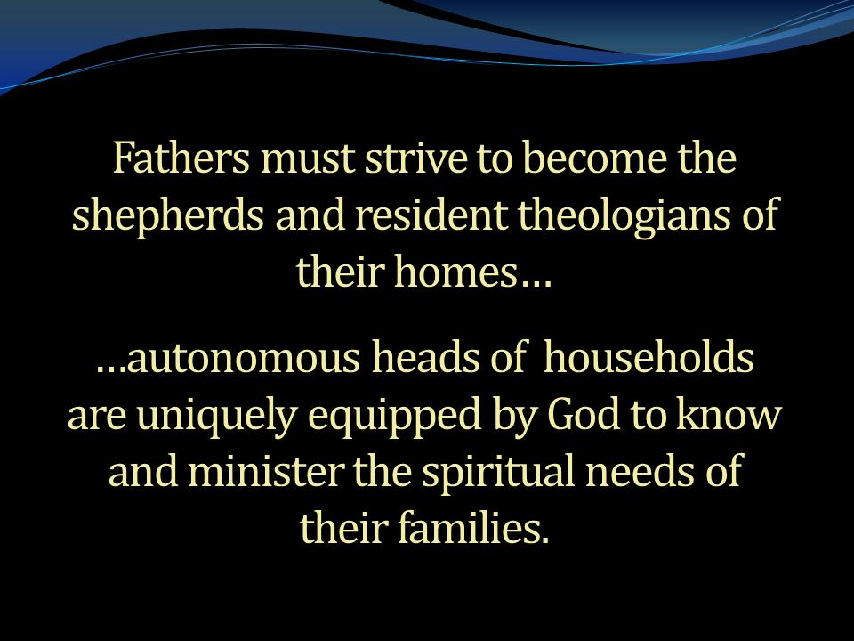 . Fathers must strive to become the shepherds and resident theologians of their homes… …autonomous heads of households are uniquely equipped by God to know and minister the spiritual needs of their families.