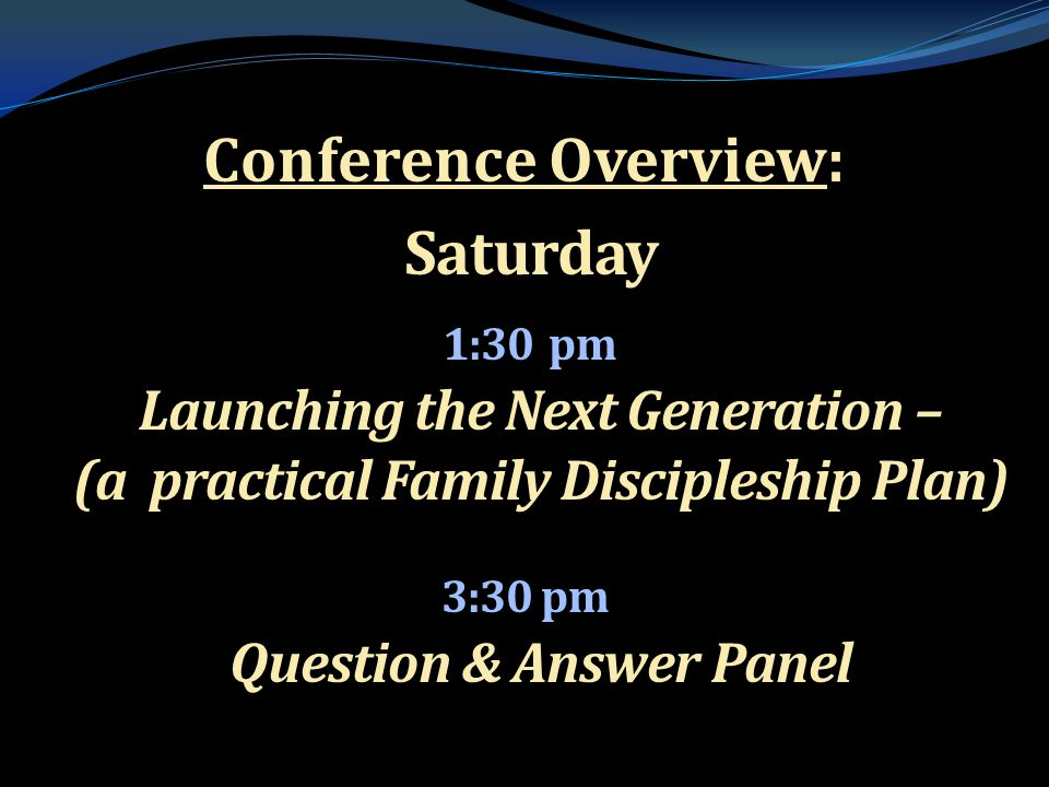 . Conference Overview: Saturday Saturday 1:30 pm Launching the Next Generation – (a practical Family Discipleship Plan) 1:30 pm Launching the Next Gen