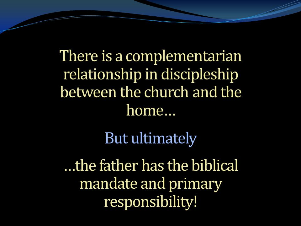 . There is a complementarian relationship in discipleship between the church and the home… But ultimately …the father has the biblical mandate and primary responsibility!