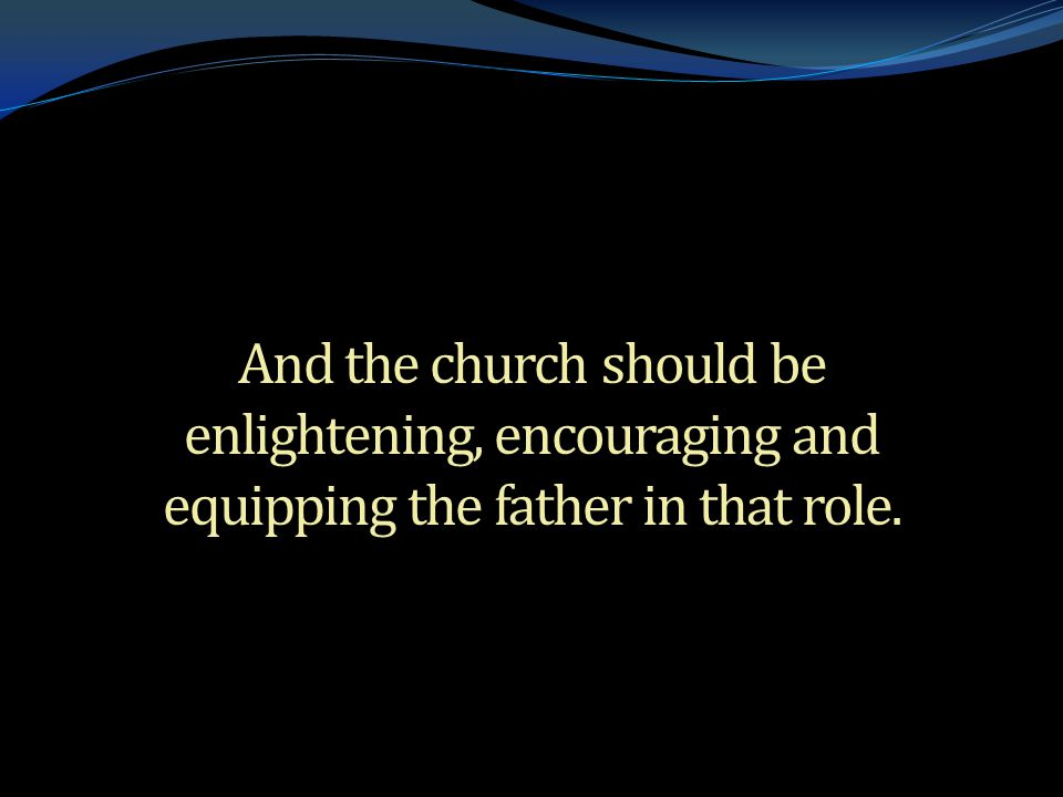 . And the church should be enlightening, encouraging and equipping the father in that role.