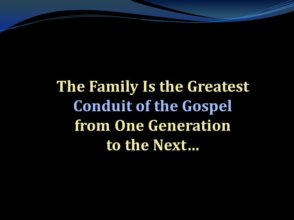 . The Family Is the Greatest Conduit of the Gospel from One Generation to the Next…