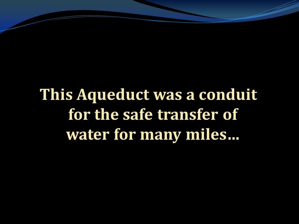 . This Aqueduct was a conduit for the safe transfer of water for many miles…