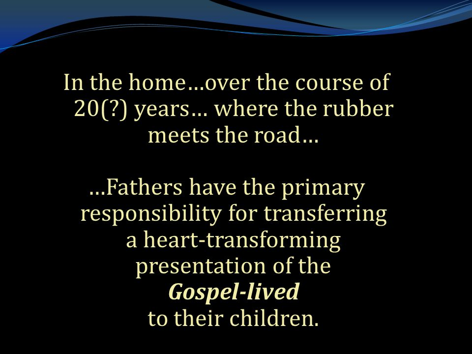 . In the home…over the course of 20( ) years… where the rubber meets the road… …Fathers have the primary responsibility for transferring a heart-transforming presentation of the Gospel-lived to their children.
