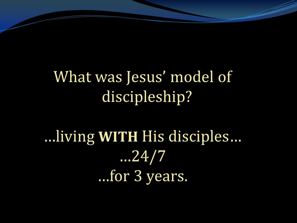 . What was Jesus' model of discipleship …living WITH His disciples… …24/7 …for 3 years.