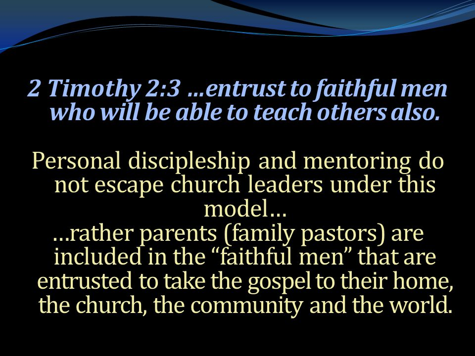 . 2 Timothy 2:3 …entrust to faithful men who will be able to teach others also. Personal discipleship and mentoring do not escape church leaders under