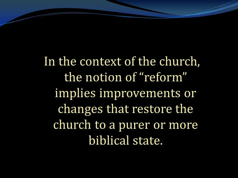 . In the context of the church, the notion of reform implies improvements or changes that restore the church to a purer or more biblical state.
