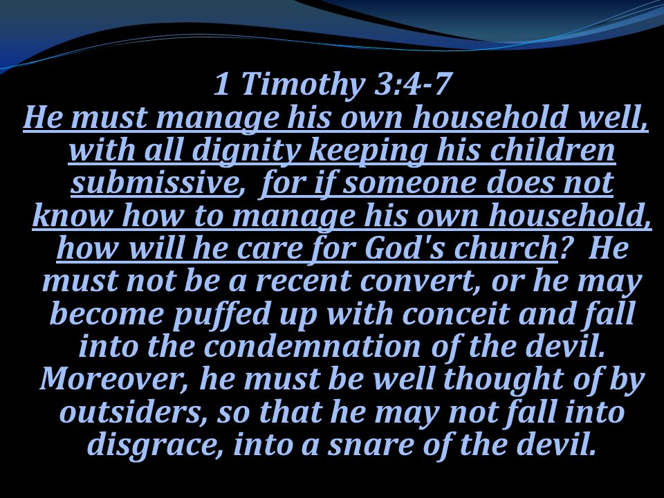 1 Timothy 3:4-7 He must manage his own household well, with all dignity keeping his children submissive, for if someone does not know how to manage his own household, how will he care for God s church.