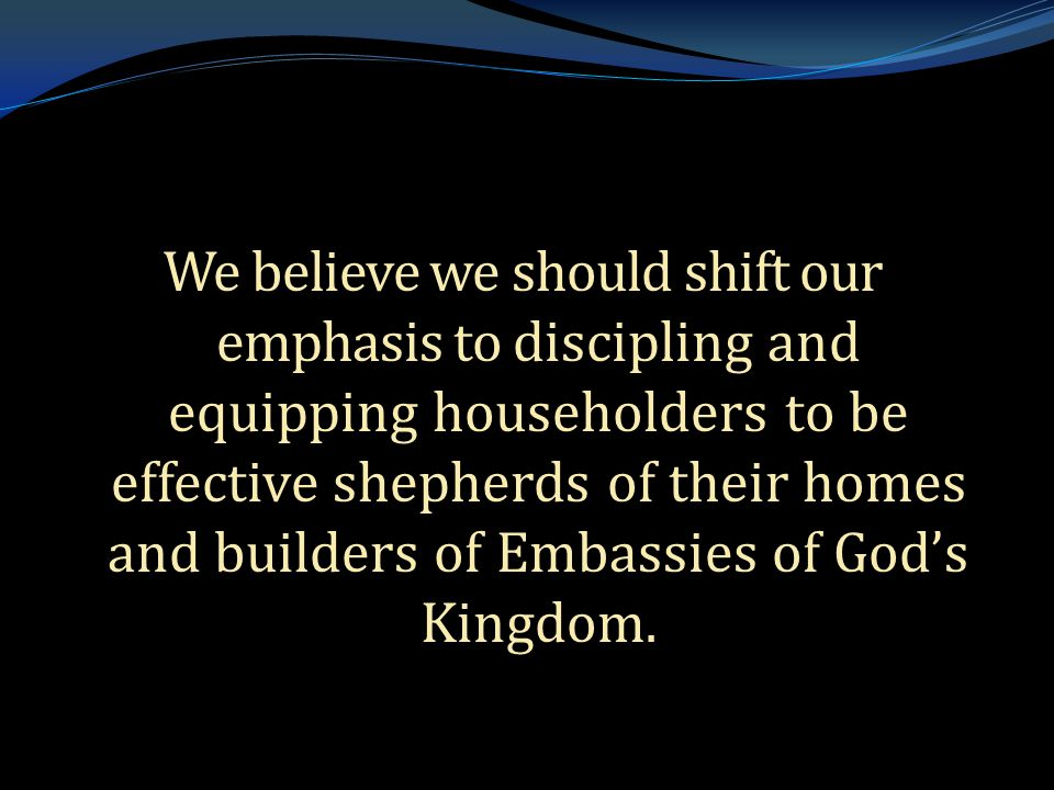 . We believe we should shift our emphasis to discipling and equipping householders to be effective shepherds of their homes and builders of Embassies of God's Kingdom.