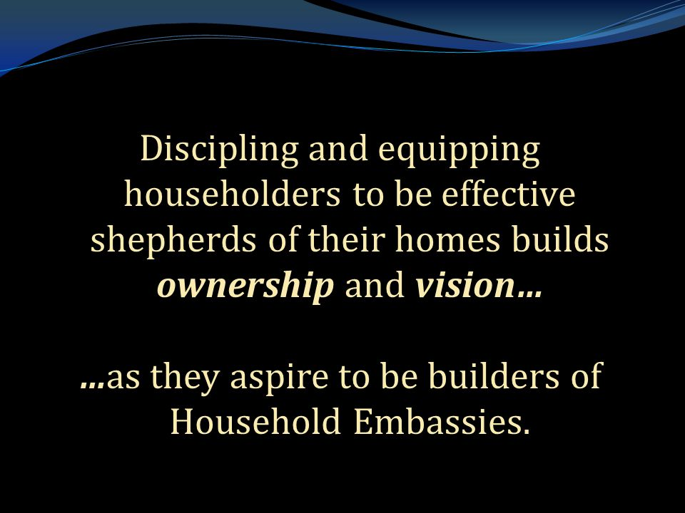 . Discipling and equipping householders to be effective shepherds of their homes builds ownership and vision… …as they aspire to be builders of Household Embassies.