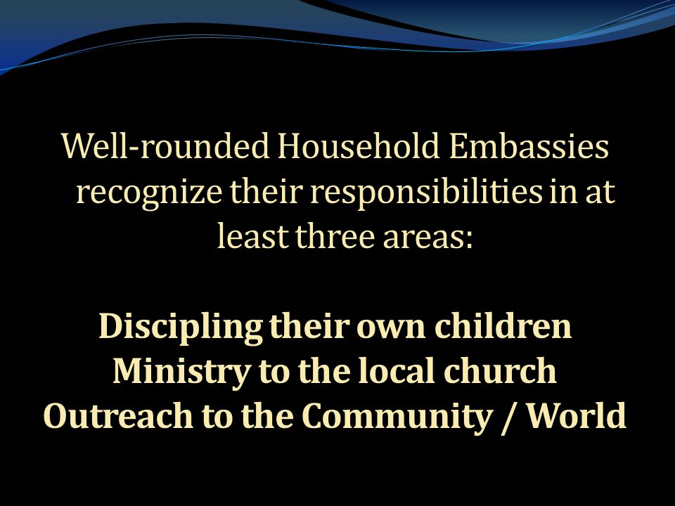 . Well-rounded Household Embassies recognize their responsibilities in at least three areas: Discipling their own children Ministry to the local churc