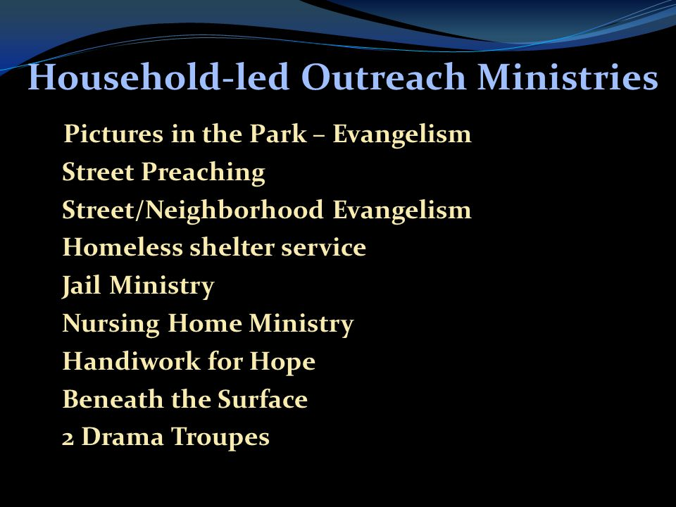 Household-led Outreach Ministries  Pictures in the Park – Evangelism  Street Preaching  Street/Neighborhood Evangelism  Homeless shelter service  Jail Ministry  Nursing Home Ministry  Handiwork for Hope  Beneath the Surface  2 Drama Troupes