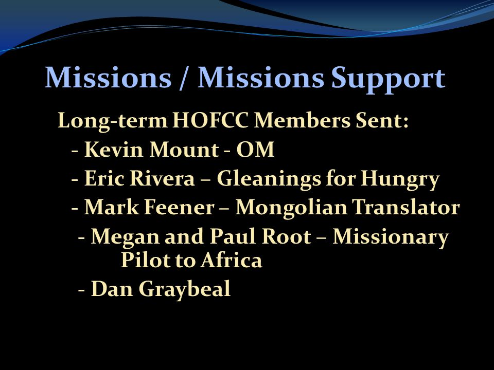 Missions / Missions Support  Long-term HOFCC Members Sent:  - Kevin Mount - OM  - Eric Rivera – Gleanings for Hungry  - Mark Feener – Mongolian Translator  - Megan and Paul Root – Missionary Pilot to Africa  - Dan Graybeal