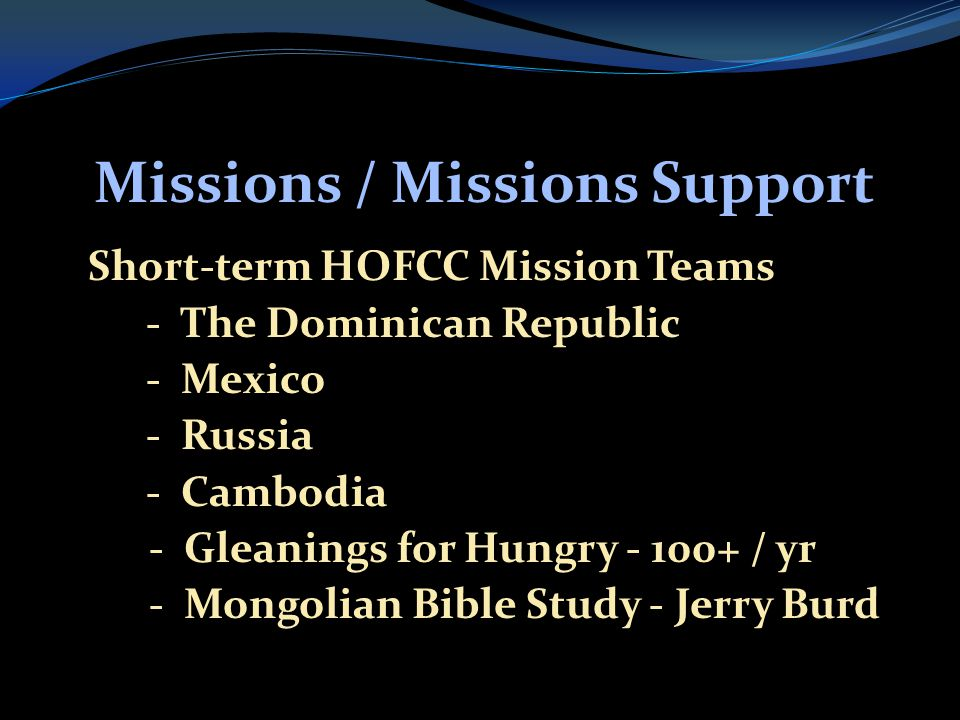 Missions / Missions Support  Short-term HOFCC Mission Teams  - The Dominican Republic  - Mexico  - Russia  - Cambodia  - Gleanings for Hungry / yr  - Mongolian Bible Study - Jerry Burd