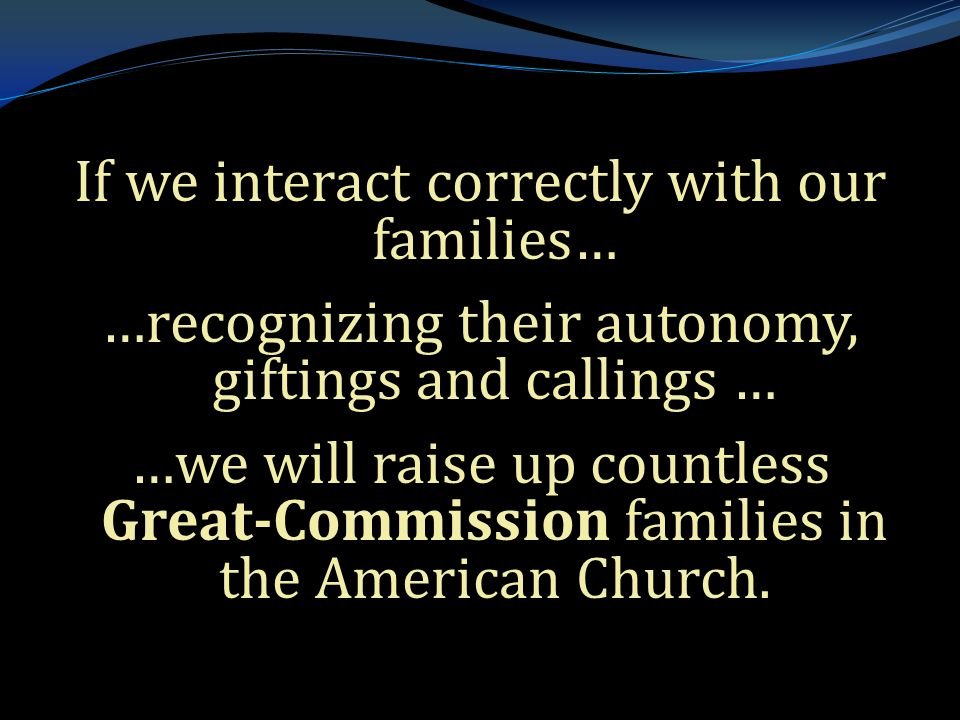 . If we interact correctly with our families… …recognizing their autonomy, giftings and callings … …we will raise up countless Great-Commission famili