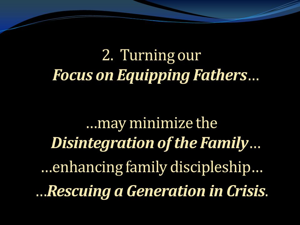 . 2. Turning our Focus on Equipping Fathers… …may minimize the Disintegration of the Family… …enhancing family discipleship… …Rescuing a Generation in