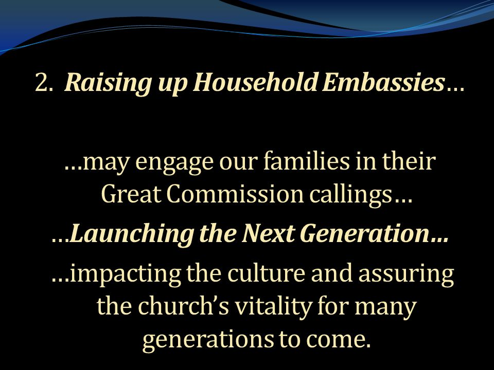 . 2. Raising up Household Embassies… …may engage our families in their Great Commission callings… …Launching the Next Generation… …impacting the cultu