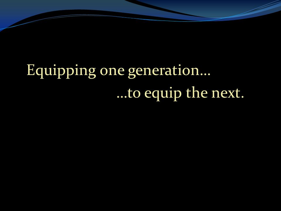 . Equipping one generation… …to equip the next. …to equip the next.
