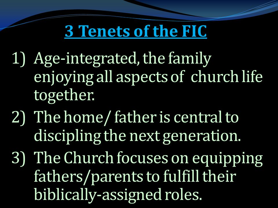 . 3 Tenets of the FIC 1)Age-integrated, the family enjoying all aspects of church life together. 2)The home/ father is central to discipling the next