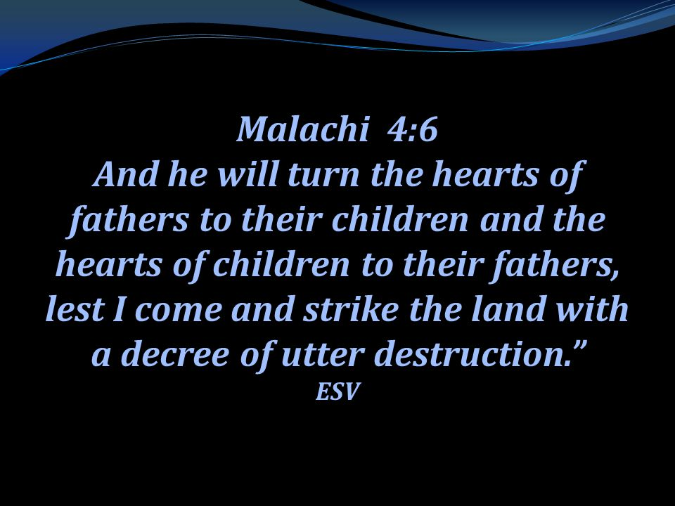 . Malachi 4:6 And he will turn the hearts of fathers to their children and the hearts of children to their fathers, lest I come and strike the land wi