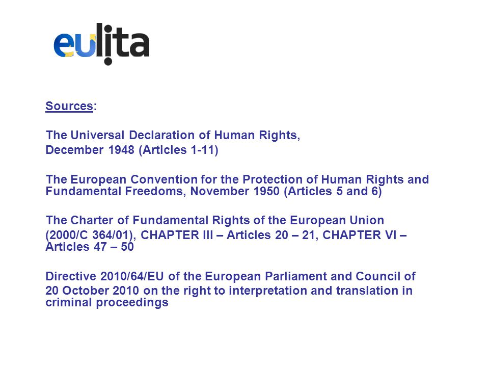 Sources: The Universal Declaration of Human Rights, December 1948 (Articles 1-11) The European Convention for the Protection of Human Rights and Fundamental Freedoms, November 1950 (Articles 5 and 6) The Charter of Fundamental Rights of the European Union (2000/C 364/01), CHAPTER III – Articles 20 – 21, CHAPTER VI – Articles 47 – 50 Directive 2010/64/EU of the European Parliament and Council of 20 October 2010 on the right to interpretation and translation in criminal proceedings