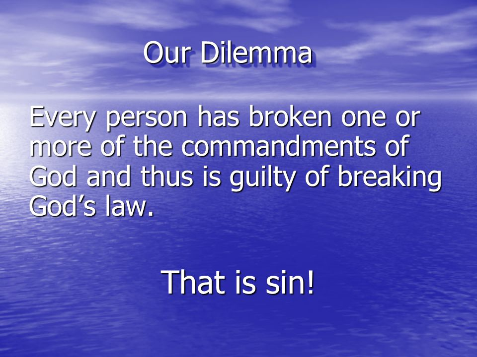 Our Dilemma Every person has broken one or more of the commandments of God and thus is guilty of breaking God's law. That is sin!