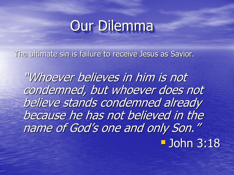 """Our Dilemma The ultimate sin is failure to receive Jesus as Savior. """"Whoever believes in him is not condemned, but whoever does not believe stands con"""